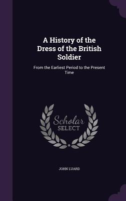 A History of the Dress of the British Soldier: From the Earliest Period to the Present Time - Luard, John, Lieutenant
