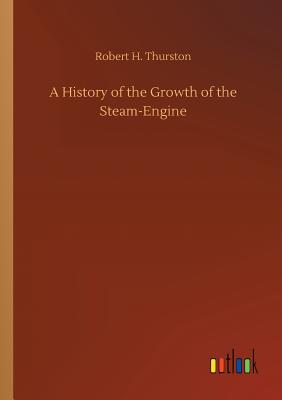 A History of the Growth of the Steam-Engine - Thurston, Robert H