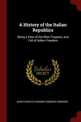 A History of the Italian Republics: Being a View of the Rise, Progress, and Fall of Italian Freedom - Sismondi, Jean-Charles-Leonard Simonde