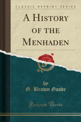 A History of the Menhaden (Classic Reprint) - Goode, G Brown