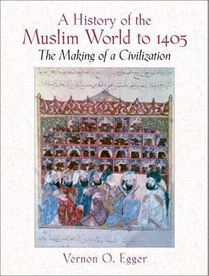 A History of the Muslim World to 1405: The Making of a Civilization - Egger, Vernon O