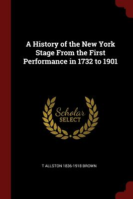 A History of the New York Stage from the First Performance in 1732 to 1901 - Brown, T Allston 1836-1918