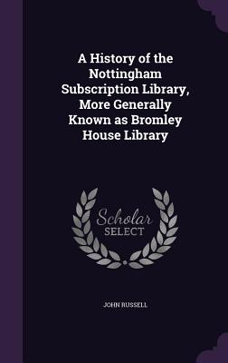 A History of the Nottingham Subscription Library, More Generally Known as Bromley House Library - Russell, John