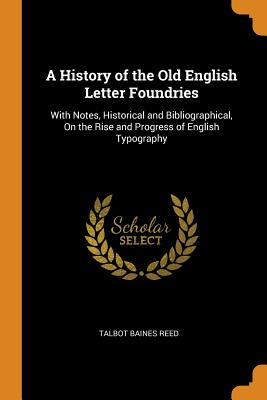 A History of the Old English Letter Foundries: With Notes, Historical and Bibliographical, on the Rise and Progress of English Typography - Reed, Talbot Baines