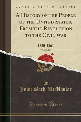 A History of the People of the United States, from the Revolution to the Civil War, Vol. 8 of 8: 1850-1861 (Classic Reprint) - McMaster, John Bach