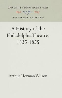 A History of the Philadelphia Theatre, 1835-1855 - Wilson, Arthur Herman