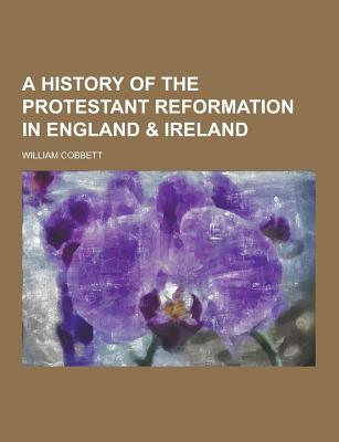 A History of the Protestant Reformation in England & Ireland - Cobbett, William