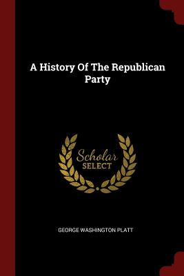 A History of the Republican Party - Platt, George Washington