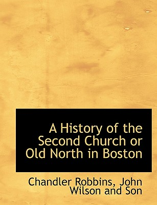 A History of the Second Church or Old North in Boston - Robbins, Chandler, and John Wilson & Sons (Creator), and John Wilson and Son (Creator)