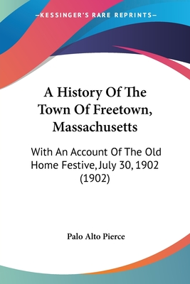 A History of the Town of Freetown, Massachusetts: With an Account of the Old Home Festive, July 30, 1902 (1902) - Pierce, Palo Alto