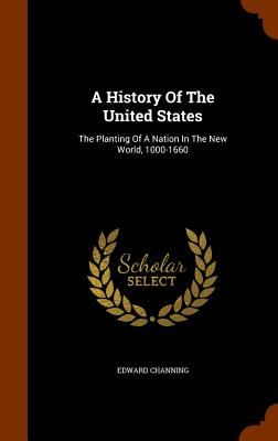A History of the United States: The Planting of a Nation in the New World, 1000-1660 - Channing, Edward
