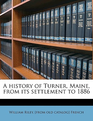 A History of Turner Maine from Its Settlement to 1886 - French, William Riley