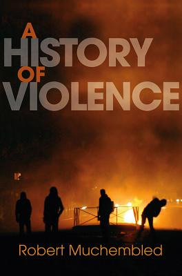 A History of Violence: From the End of the Middle Ages to the Present - Muchembled, Robert