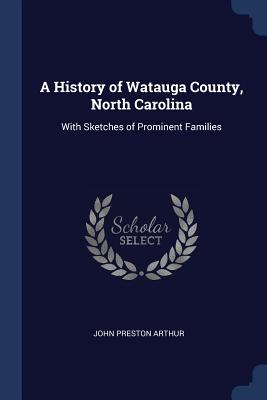 A History of Watauga County, North Carolina: With Sketches of Prominent Families - Arthur, John Preston