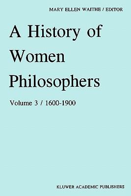 A History of Women Philosophers: Modern Women Philosophers, 1600-1900 - Waithe, M. E. (Editor)