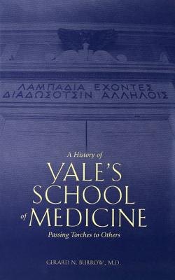 A History of Yale's School of Medicine: Passing Torches to Others - Burrow, Gerard N, Dr., M.D.