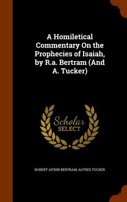 A Homiletical Commentary on the Prophecies of Isaiah, by R.A. Bertram (and A. Tucker) - Bertram, Robert Aitkin, and Tucker, Alfred