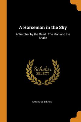 A Horseman in the Sky: A Watcher by the Dead: The Man and the Snake - Bierce, Ambrose