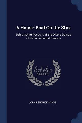 A House-Boat on the Styx: Being Some Account of the Divers Doings of the Associated Shades - Bangs, John Kendrick
