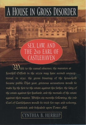 A House in Gross Disorder: Sex, Law, and the 2nd Earl of Castlehaven - Herrup, Cynthia B