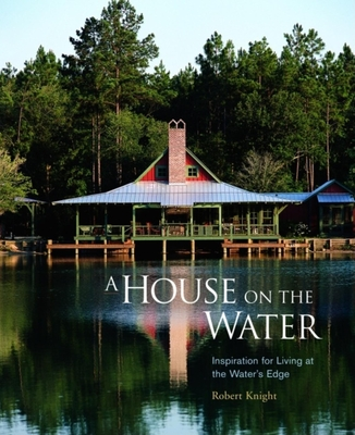A House on the Water: Inspiration for Living at the Water's Edge - Knight, Robert