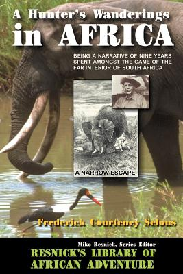 A Hunter's Wanderings in Africa: Being a Narrative of Nine Years Spent Amongst the Game of the Far Interior of South Africa - Selous, Frederick Courteney