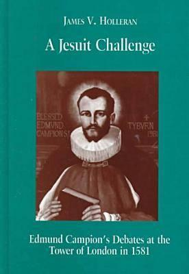 A Jesuit Challenge: Edmond Campion's Debates at the Tower of London in 1581 - Holleran, James V