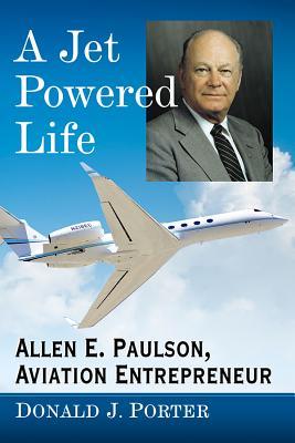 A Jet Powered Life: Allen E. Paulson, Aviation Entrepreneur - Porter, Donald J
