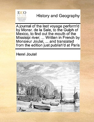 A Journal of the Last Voyage Perform'd by Monsr. de La Sale, to the Gulph of Mexico, to Find Out the Mouth of the Missisipi River; ... Written in French by Monsieur Joutel, ... and Translated from the Edition Just Publish'd at Paris - Joutel, Henri