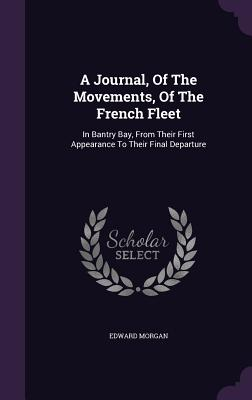 A Journal, of the Movements, of the French Fleet: In Bantry Bay, from Their First Appearance to Their Final Departure - Morgan, Edward