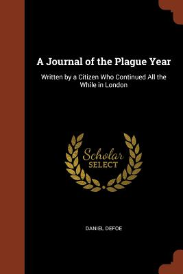 A Journal of the Plague Year: Written by a Citizen Who Continued All the While in London - Defoe, Daniel