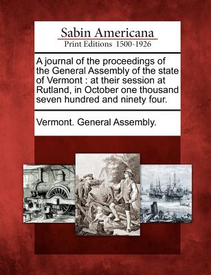 A Journal of the Proceedings of the General Assembly of the State of Vermont: At Their Session at Rutland, in October One Thousand Seven Hundred and Ninety Four. - Vermont General Assembly (Creator)