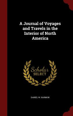 A Journal of Voyages and Travels in the Interior of North America - Harmon, Daniel W