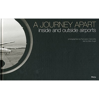 A Journey Apart: Inside and Outside Airports - Auge, Marc, and Cianciotta, Francesco (Photographer)