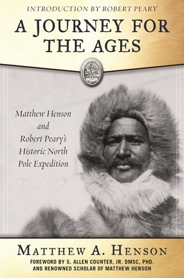 A Journey for the Ages: Matthew Henson and Robert Pearys Historic North Pole Expedition - Henson, Matthew A., and Counter, S. Allen (Foreword by), and Peary, Robert E. (Introduction by)