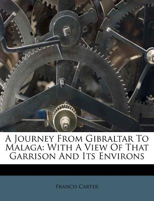 A Journey from Gibraltar to Malaga: With a View of That Garrison and Its Environs - Carter, Francis