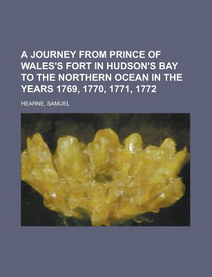 A Journey from Prince of Wales's Fort in Hudson's Bay to the Northern Ocean in the Years 1769, 1770, 1771, 1772 - Hearne, Samuel