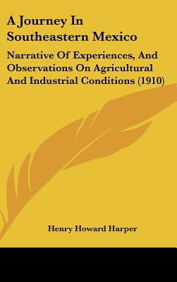 A Journey in Southeastern Mexico: Narrative of Experiences, and Observations on Agricultural and Industrial Conditions (1910) - Harper, Henry Howard