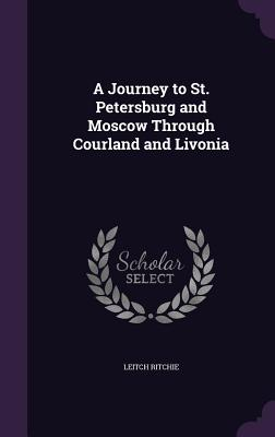 A Journey to St. Petersburg and Moscow Through Courland and Livonia - Ritchie, Leitch