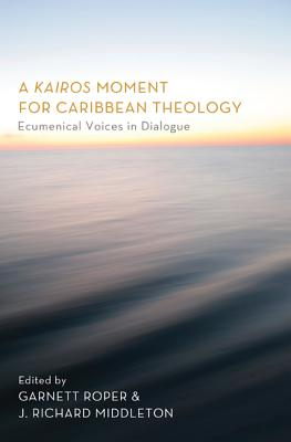 A Kairos Moment for Caribbean Theology: Ecumenical Voices in Dialogue - Roper, Garnett (Editor), and Middleton, J Richard (Editor), and Yorke, Gosnell L (Foreword by)