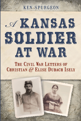A Kansas Soldier at War: The Civil War Letters of Christian & Elise Dubach Isely - Spurgeon, Ken