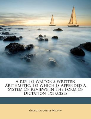 A Key to Waltons Written Arithmetic: To Which Is Appended a System of Reviews in the Form of Dictation Exercises (1865) - Walton, George Augustus