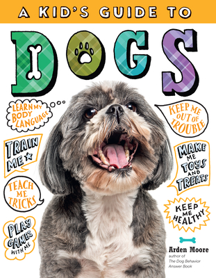 A Kid's Guide to Dogs: How to Train, Care For, and Play and Communicate with Your Amazing Pet! - Moore, Arden