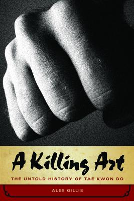 A Killing Art: The Untold History of Tae Kwon Do - Gillis, Alex