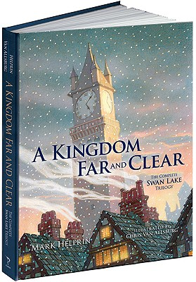 A Kingdom Far and Clear: WITH Swan Lake AND A City in Winter AND The Veil of Snows: The Complete Swan Lake Trilogy - Helprin, Mark