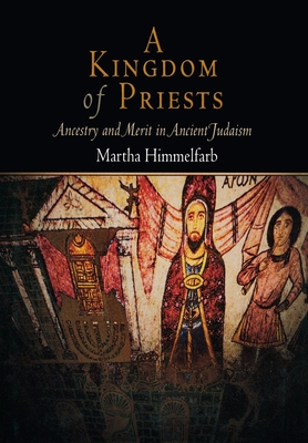 A Kingdom of Priests: Ancestry and Merit in Ancient Judaism - Himmelfarb, Martha