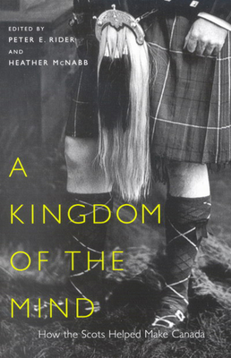 A Kingdom of the Mind: How the Scots Helped Make Canada - Rider, Peter E (Editor), and McNabb, Heather (Editor)