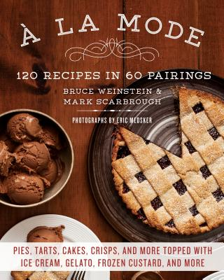 a la Mode: 120 Recipes in 60 Pairings: Pies, Tarts, Cakes, Crisps, and More Topped with Ice Cream, Gelato, Frozen Custard, and More - Scarbrough, Mark, and Weinstein, Bruce