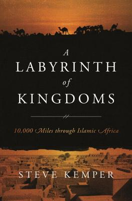 A Labyrinth of Kingdoms: 10,000 Miles Through Islamic Africa - Kemper, Steve