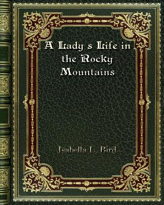 A Lady's Life in the Rocky Mountains - Bird, Isabella L